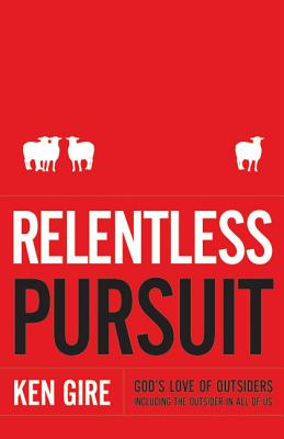 Relentless Pursuit: God's Love of Outsiders Including the Outsider in All of Us - Gire, Ken, Mr.