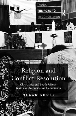 Religion and Conflict Resolution: Christianity and South Africa's Truth and Reconciliation Commission - Shore, Megan