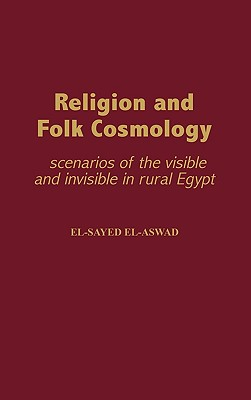 Religion and Folk Cosmology: Scenarios of the Visible and Invisible in Rural Egypt - El-Aswad, El-Sayed