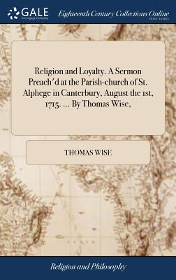 Religion and Loyalty. a Sermon Preach'd at the Parish-Church of St. Alphege in Canterbury, August the 1st, 1715. ... by Thomas Wise, - Wise, Thomas