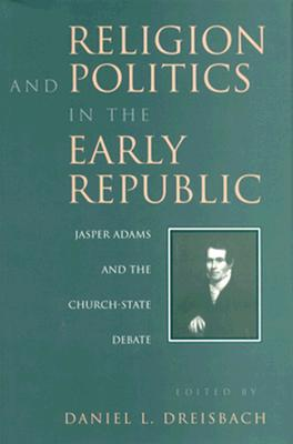 Religion and Politics in the Early Republic: Jasper Adams and the Church-State Debate - Dreisbach, Daniel L