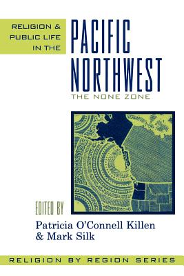 Religion and Public Life in the Pacific Northwest: The None Zone - Killen, Patricia O'Connell (Editor), and Silk, Mark (Editor), and Patricia O' Connell Killen and Mark Shi (Contributions by)