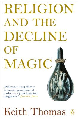 Religion and the Decline of Magic: Studies in Popular Beliefs in Sixteenth and Seventeenth-Century England - Thomas, Keith