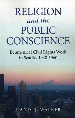 Religion and the Public Conscience: Ecumenical Civil Rights Work in Seattle, 1940-1960 - Walker, Randi Jones