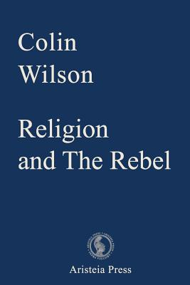 Religion and The Rebel - Wilson, Colin, and Devin, Samantha (Editor), and Lachman, Gary (Introduction by)