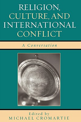 Religion, Culture, and International Conflict: A Conversation - Cromartie, Michael (Contributions by), and Bloom, David (Contributions by), and Brooks, David (Contributions by)