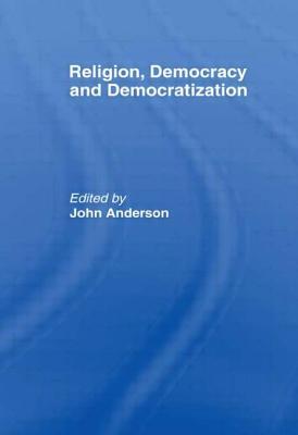 Religion, Democracy and Democratization - Anderson, John (Editor)