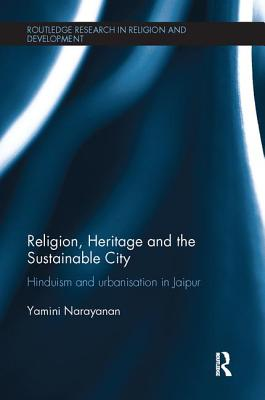 Religion, Heritage and the Sustainable City: Hinduism and Urbanisation in Jaipur - Narayanan, Yamini