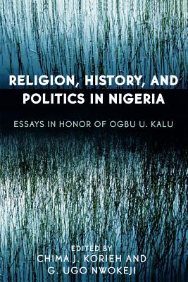 Religion, History, and Politics in Nigeria: Essays in Honor of Ogbu U. Kalu - Korieh, Chima (Editor), and Nwokeji, G Ugo (Editor)