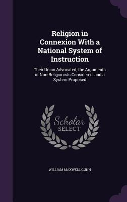 Religion in Connexion with a National System of Instruction: Their Union Advocated, the Arguments of Non-Religionists Considered, and a System Proposed - Gunn, William Maxwell
