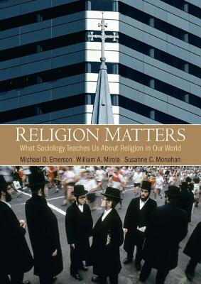 Religion Matters: What Sociology Teaches Us about Religion in Our World - Emerson, Michael O, and Mirola, William A, and Monahan, Susanne C