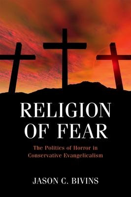 Religion of Fear: The Politics of Horror in Conservative Evangelicalism - Bivins, Jason C