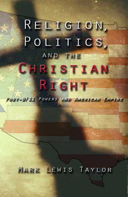 Religion, Politics, and the Christian Right: Post-9/11 Powers and American Empire - Taylor, Mark Lewis