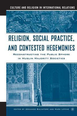 Religion, Social Practice, and Contested Hegemonies: Reconstructing the Public Sphere in Muslim Majority Societies - Salvatore, Armando, Professor, and Vine, M Le (Editor), and Le Vine, Mark (Editor)