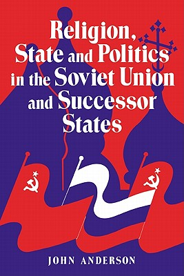 Religion, State and Politics in the Soviet Union and Successor States - Anderson, John