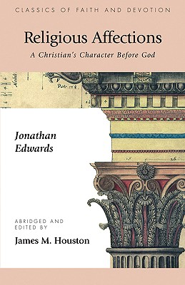 Religious Affections: A Christian's Character Before God - Edwards, Jonathan, and Houston, James M, Dr. (Editor), and Colson, Charles W (Introduction by)