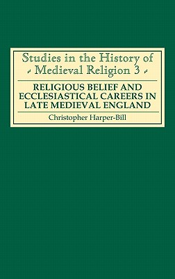 Religious Belief and Ecclesiastical Careers in Late Medieval England: Proceedings of the Conference Held at Strawberry Hill, Easter 1989 - Harper-Bill, Christopher (Editor)