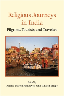 Religious Journeys in India: Pilgrims, Tourists, and Travelers - Pinkney, Andrea Marion (Editor), and Whalen-Bridge, John (Editor)