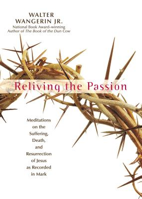 Reliving the Passion: Meditations on the Suffering, Death, and the Resurrection of Jesus as Recorded in Mark. - Wangerin Jr, Walter