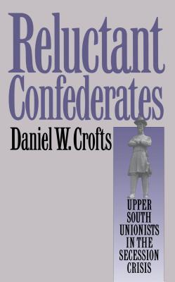 Reluctant Confederates: Upper South Unionists in the Secession Crisis - Crofts, Daniel W, Professor