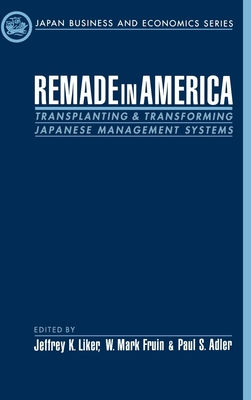 Remade in America: Transplating & Transforming Japanese Management Systems - Liker, Jeffrey K (Editor), and Fruin, Mark (Editor), and Adler, Paul (Editor)