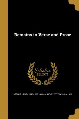 Remains in Verse and Prose - Hallam, Arthur Henry 1811-1833, and Hallam, Henry 1777-1859