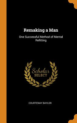 Remaking a Man: One Successful Method of Mental Refitting - Baylor, Courtenay