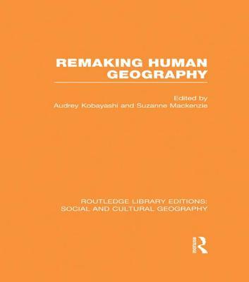 Remaking Human Geography - Kobayashi, Audrey (Editor), and Mackenzie, Suzanne (Editor)