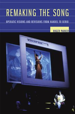 Remaking the Song: Operatic Visions and Revisions from Handel to Berio - Parker, Roger