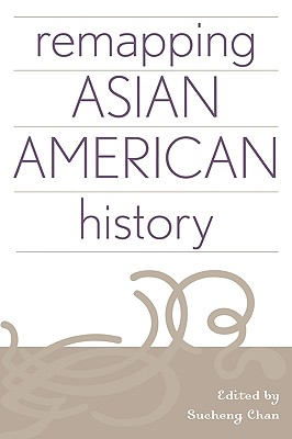 Remapping Asian American History - Chan, Sucheng (Editor), and Austin, Allan W (Contributions by), and Bao, Xiaolan (Contributions by)
