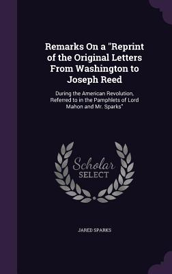 Remarks on a Reprint of the Original Letters from Washington to Joseph Reed: During the American Revolution, Referred to in the Pamphlets of Lord Mahon and Mr. Sparks - Sparks, Jared