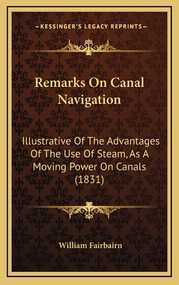 Remarks on Canal Navigation: Illustrative of the Advantages of the Use of Steam, as a Moving Power on Canals (1831) - Fairbairn, William, Sir