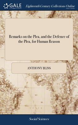 Remarks on the Plea, and the Defence of the Plea, for Human Reason: Wherein the Principles of These Books Are Examin'd, ... by Anthony Bliss, - Bliss, Anthony