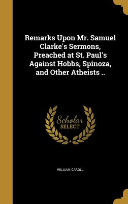 Remarks Upon Mr. Samuel Clarke's Sermons, Preached at St. Paul's Against Hobbs, Spinoza, and Other Atheists .. - Caroll, William