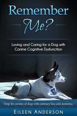 Remember Me?: Loving and Caring for a Dog with Canine Cognitive Dysfunction - Anderson, Eileen B