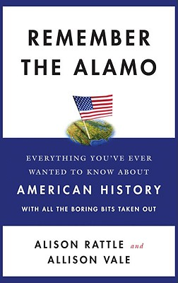 Remember the Alamo: Everything You've Ever Wanted to Know about American History with All the Boring Bits Taken Out - Rattle, Alison, and Vale, Allison