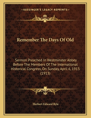 Remember the Days of Old: Sermon Preached in Westminster Abbey Before the Members of the International Historical Congress, on Sunday, April 6, 1913 (1913) - Ryle, Herbert Edward