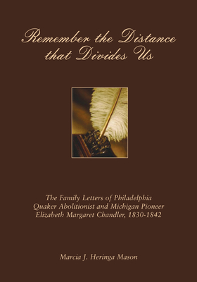 Remember the Distance That Divides Us: The Family Letters of Philadelphia Quaker Abolitionist and Michigan Pioneer Elizabeth Margaret Chandler, 1830-1842 - Chandler, Elizabeth Margaret, and Mason, Marcia J Heringa (Editor)