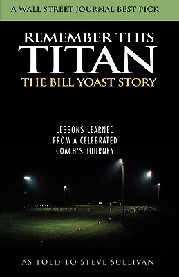 Remember This Titan: Lessons Learned from a Celebrated Coach's Journey - Yoast, Bill R, and Sullivan, Steve