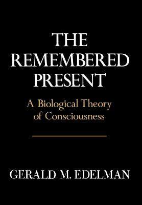 Remembered Present: A Biological Theory of Consciousness - Edelman, Gerald M