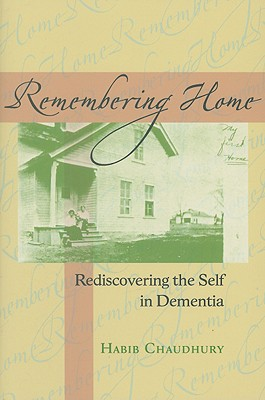 Remembering Home: Rediscovering the Self in Dementia - Chaudhury, Habib, Dr., PhD