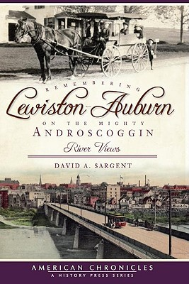 Remembering Lewiston-Auburn on the Mighty Androscoggin: River Views - Sargent, David A