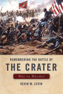 Remembering the Battle of the Crater: War as Murder - Levin, Kevin M
