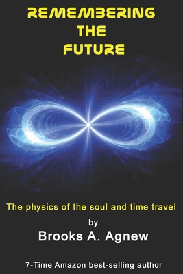 Remembering the Future: The Physics of the Soul and Time Travel - Agnew, Brooks A