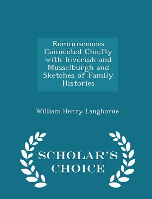 Reminiscences Connected Chiefly with Inveresk and Musselburgh and Sketches of Family Histories - Scholar's Choice Edition - Langhorne, William Henry