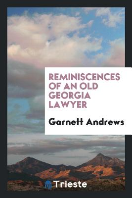 Reminiscences of an Old Georgia Lawyer - Andrews, Garnett