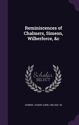 Reminiscences of Chalmers, Simeon, Wilberforce, &C - Gurney, Joseph John
