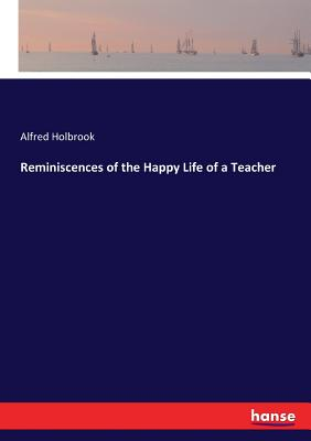 Reminiscences of the Happy Life of a Teacher - Holbrook, Alfred