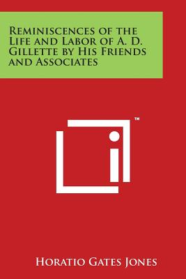 Reminiscences of the Life and Labor of A. D. Gillette by His Friends and Associates: Horatio Gates Jones, Thomas Armitage, R. S. MacArthur, and George W. Samson - Jones, Horatio Gates