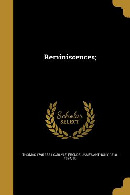 Reminiscences; - Carlyle, Thomas 1795-1881, and Froude, James Anthony 1818-1894 (Creator)